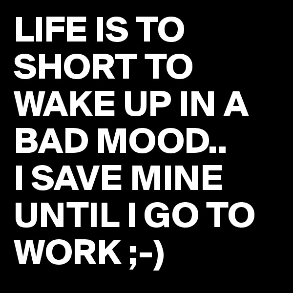 LIFE IS TO SHORT TO WAKE UP IN A BAD MOOD.. I SAVE MINE UNTIL I GO TO WORK ;-)