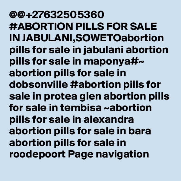 @@+27632505360 #ABORTION PILLS FOR SALE IN JABULANI,SOWETOabortion pills for sale in jabulani abortion pills for sale in maponya#~ abortion pills for sale in dobsonville #abortion pills for sale in protea glen abortion pills for sale in tembisa ~abortion pills for sale in alexandra abortion pills for sale in bara abortion pills for sale in roodepoort Page navigation