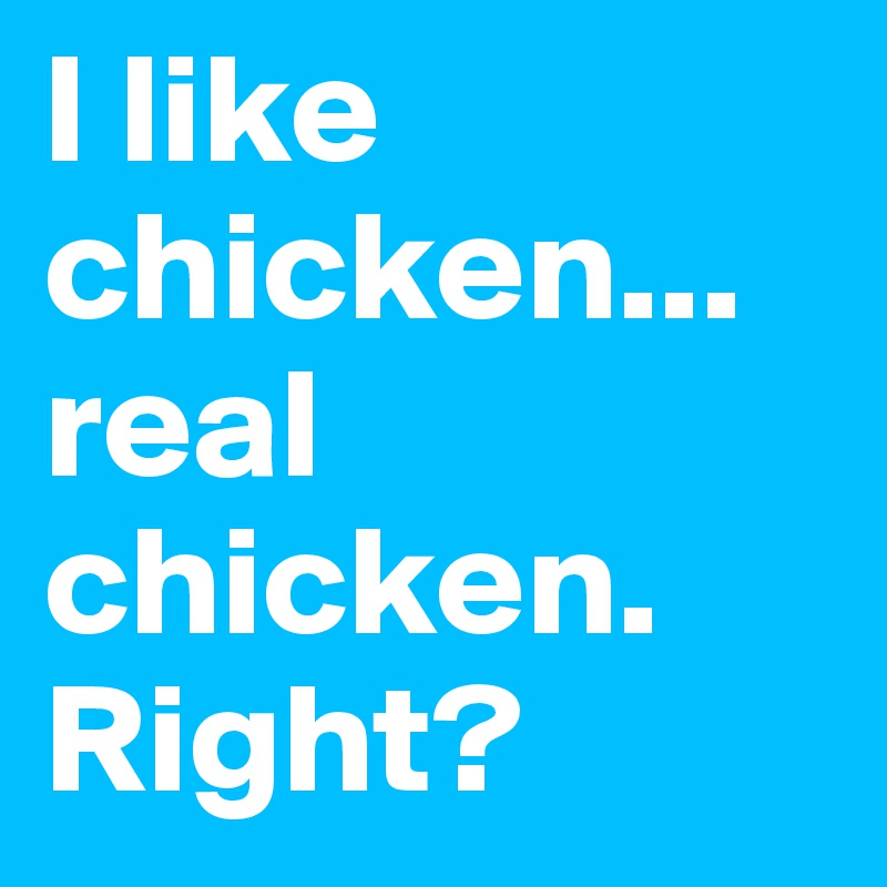 I like chicken... real chicken. Right?