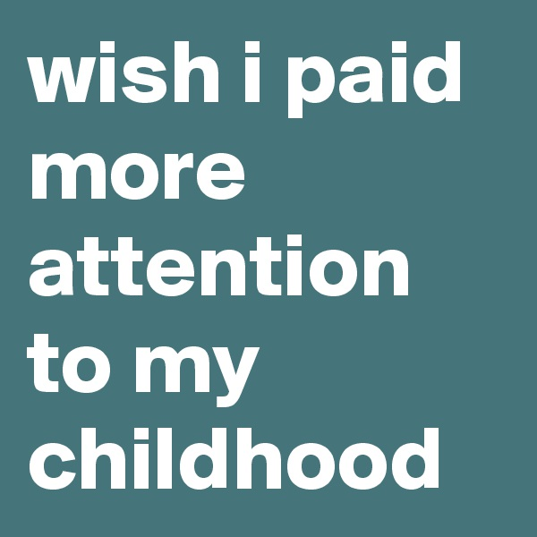 wish i paid more attention to my childhood