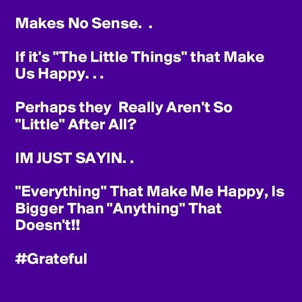 "Makes No Sense.  .  If it's ""The Little Things"" that Make Us Happy. . .  Perhaps they  Really Aren't So ""Little"" After All?  IM JUST SAYIN. .  ""Everything"" That Make Me Happy, Is Bigger Than ""Anything"" That Doesn't!!  #Grateful"