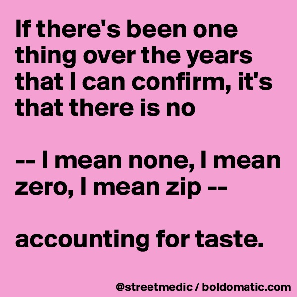 If there's been one thing over the years that I can confirm, it's that there is no  -- I mean none, I mean zero, I mean zip --  accounting for taste.