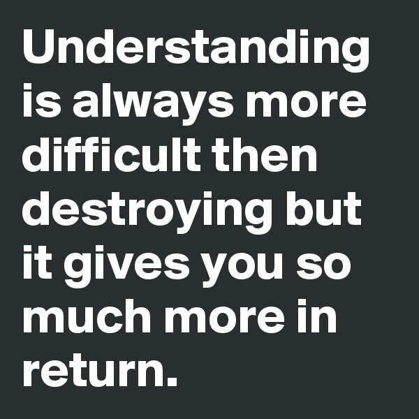 Understanding is always more difficult then destroying but it gives you so much more in return.