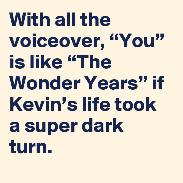 "With all the voiceover, ""You"" is like ""The Wonder Years"" if Kevin's life took a super dark turn."