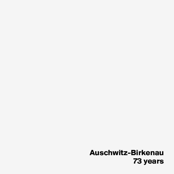 Auschwitz-Birkenau 73 years