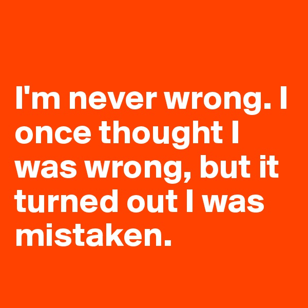 I'm never wrong. I once thought I was wrong, but it turned out I was mistaken.