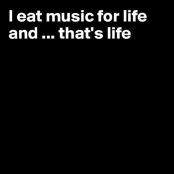 I eat music for life and ... that's life
