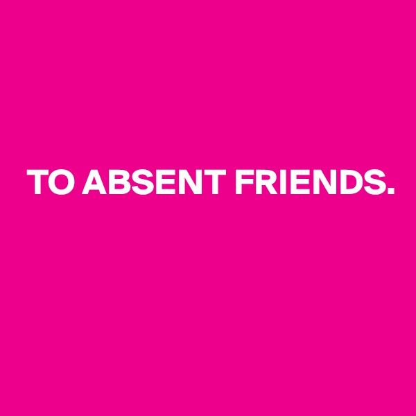 TO ABSENT FRIENDS.