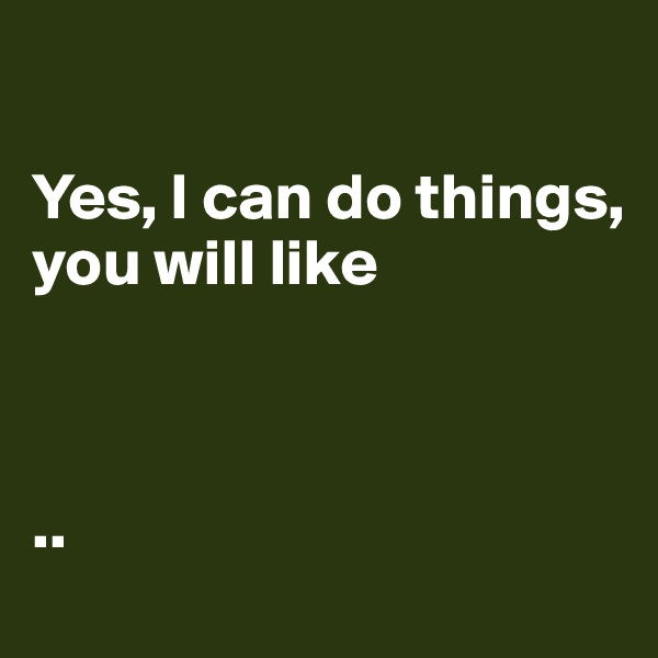 Yes, I can do things,  you will like     ..