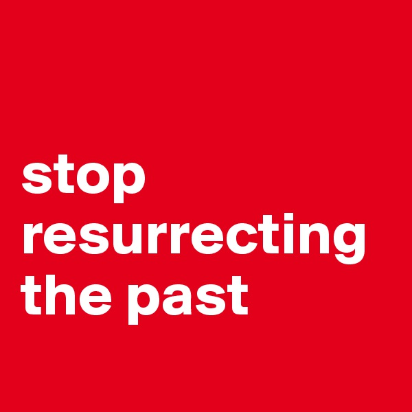 stop resurrecting the past