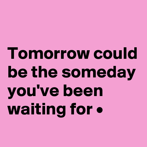 Tomorrow could be the someday you've been waiting for •