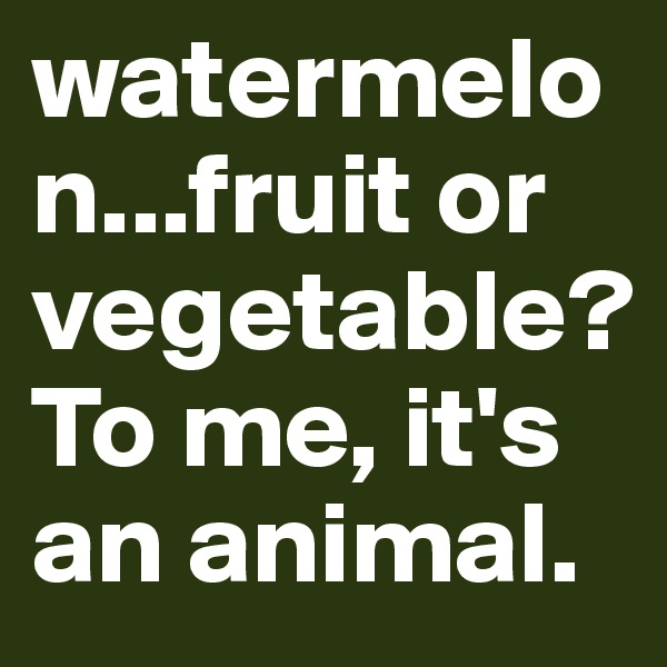 watermelon...fruit or vegetable? To me, it's an animal.