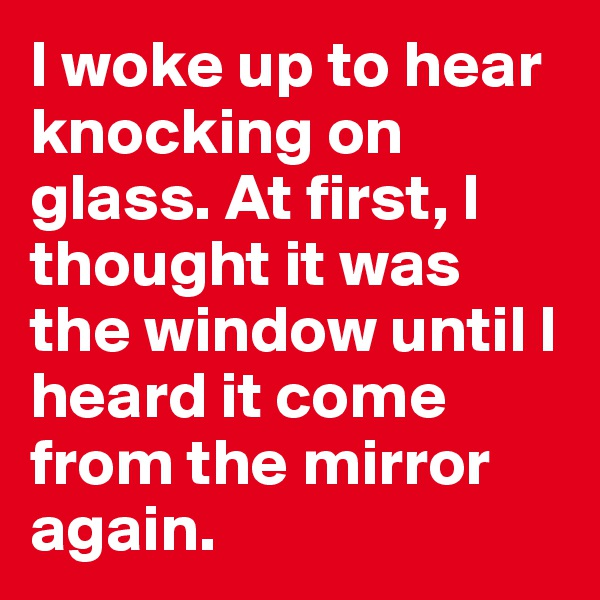 I woke up to hear knocking on glass. At first, I thought it was the window until I heard it come from the mirror again.