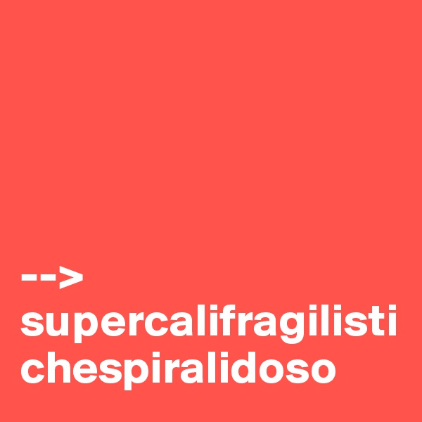--> supercalifragilistichespiralidoso