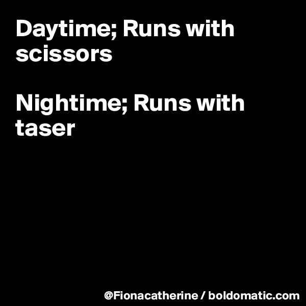Daytime; Runs with scissors  Nightime; Runs with taser