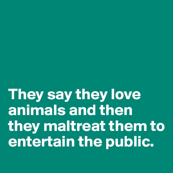 They say they love animals and then they maltreat them to entertain the public.
