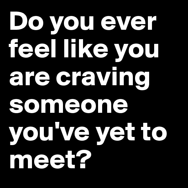 Do you ever feel like you are craving someone you've yet to meet?