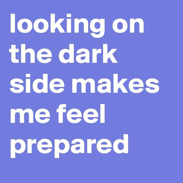 looking on the dark side makes me feel prepared