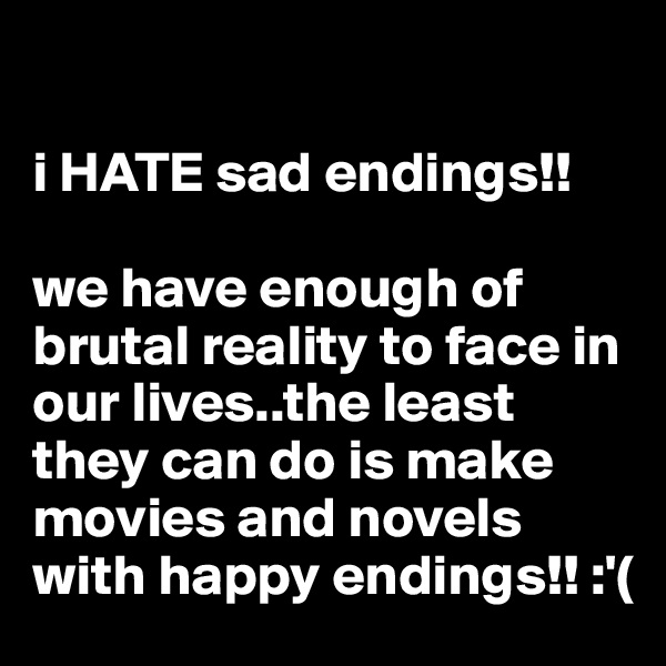 i HATE sad endings!!  we have enough of brutal reality to face in our lives..the least they can do is make movies and novels with happy endings!! :'(