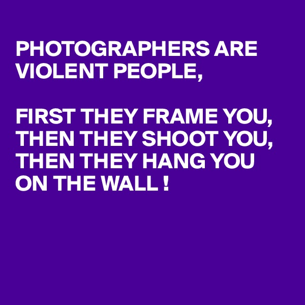 PHOTOGRAPHERS ARE VIOLENT PEOPLE,   FIRST THEY FRAME YOU, THEN THEY SHOOT YOU, THEN THEY HANG YOU ON THE WALL !