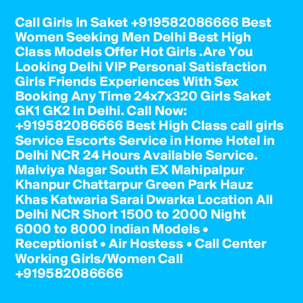 Call Girls In Saket +919582086666 Best Women Seeking Men Delhi Best High Class Models Offer Hot Girls .Are You Looking Delhi VIP Personal Satisfaction Girls Friends Experiences With Sex Booking Any Time 24x7x320 Girls Saket GK1 GK2 In Delhi. Call Now: +919582086666 Best High Class call girls Service Escorts Service in Home Hotel in Delhi NCR 24 Hours Available Service. Malviya Nagar South EX Mahipalpur Khanpur Chattarpur Green Park Hauz Khas Katwaria Sarai Dwarka Location All Delhi NCR Short 1500 to 2000 Night 6000 to 8000 Indian Models • Receptionist • Air Hostess • Call Center Working Girls/Women Call +919582086666