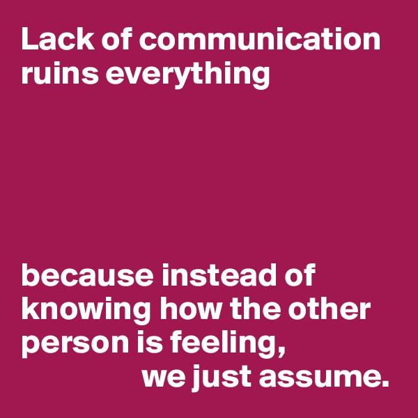 Lack of communication ruins everything      because instead of knowing how the other person is feeling,                   we just assume.