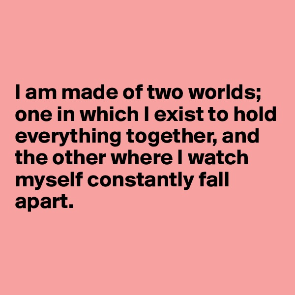 I am made of two worlds; one in which I exist to hold everything together, and the other where I watch myself constantly fall apart.