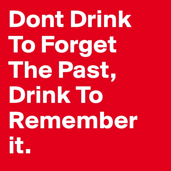 Dont Drink To Forget The Past, Drink To Remember it.