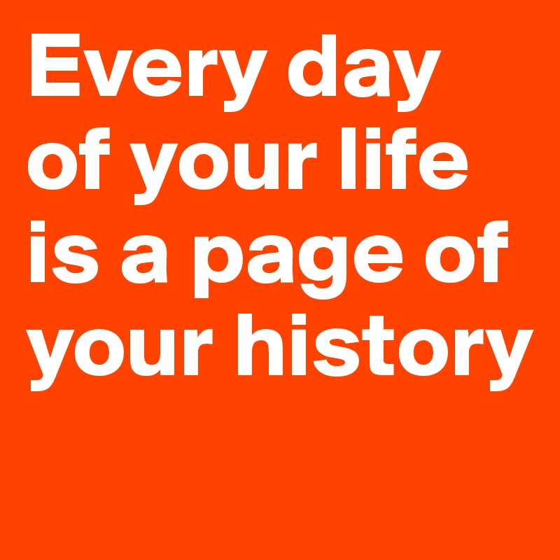 Every day of your life is a page of your history