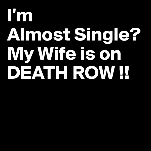 I'm Almost Single? My Wife is on DEATH ROW !!