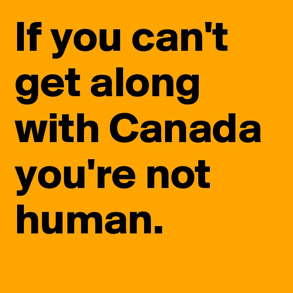 If you can't get along with Canada you're not human.