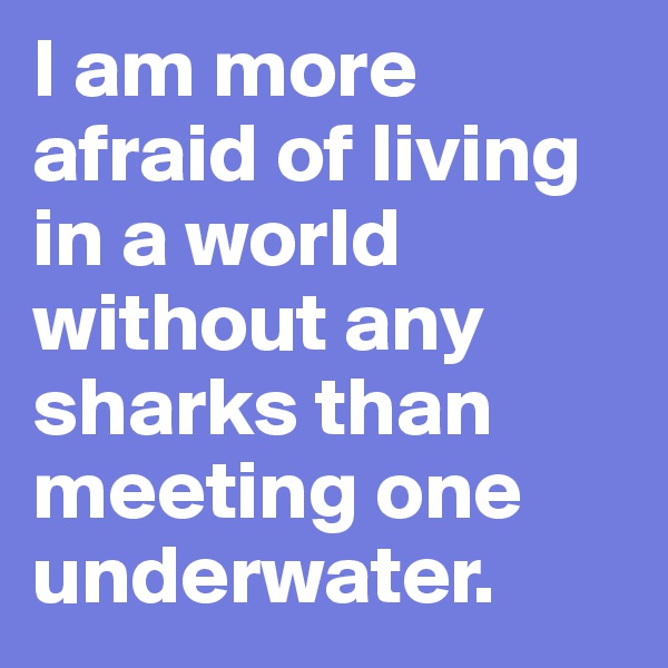 I am more afraid of living in a world without any sharks than meeting one underwater.