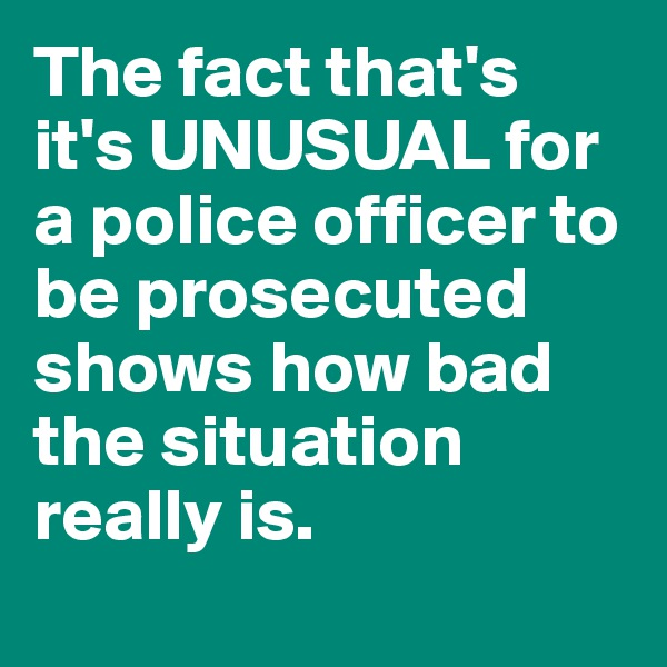 The fact that's it's UNUSUAL for a police officer to be prosecuted shows how bad the situation really is.