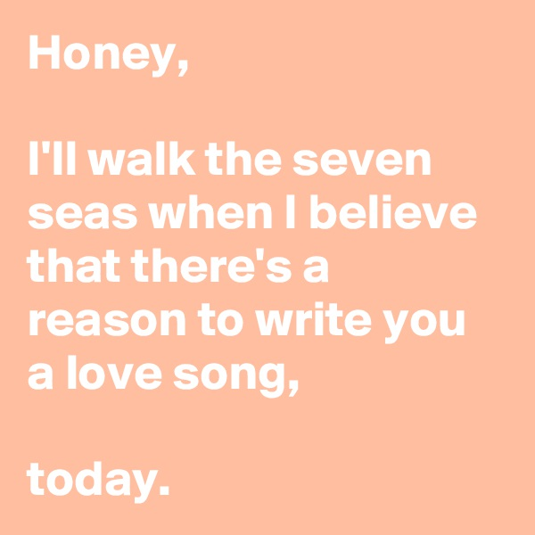 Honey,  I'll walk the seven seas when I believe that there's a reason to write you a love song,  today.