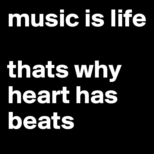 music is life  thats why heart has beats
