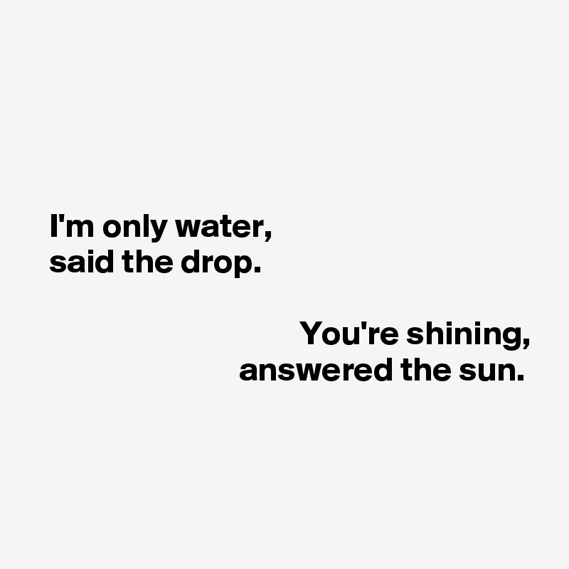 I'm only water,    said the drop.                                          You're shining,                                answered the sun.
