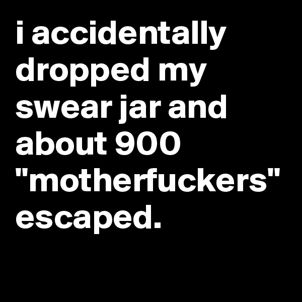 """i accidentally dropped my swear jar and about 900 """"motherfuckers"""" escaped."""