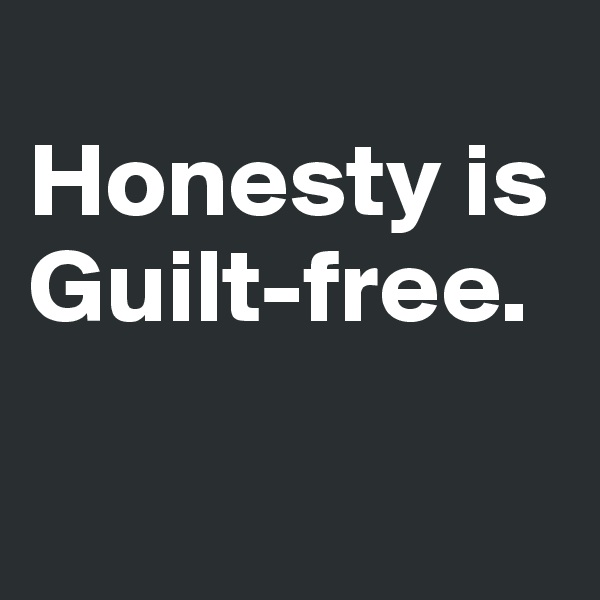 Honesty is Guilt-free.