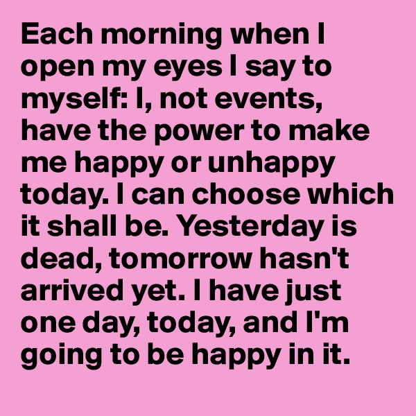 Each morning when I open my eyes I say to myself: I, not events, have the power to make me happy or unhappy today. I can choose which it shall be. Yesterday is dead, tomorrow hasn't arrived yet. I have just one day, today, and I'm going to be happy in it.