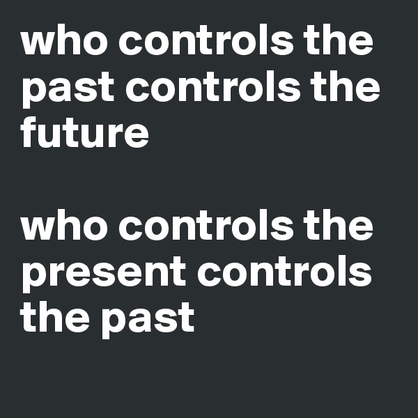 who controls the past controls the future   who controls the present controls the past