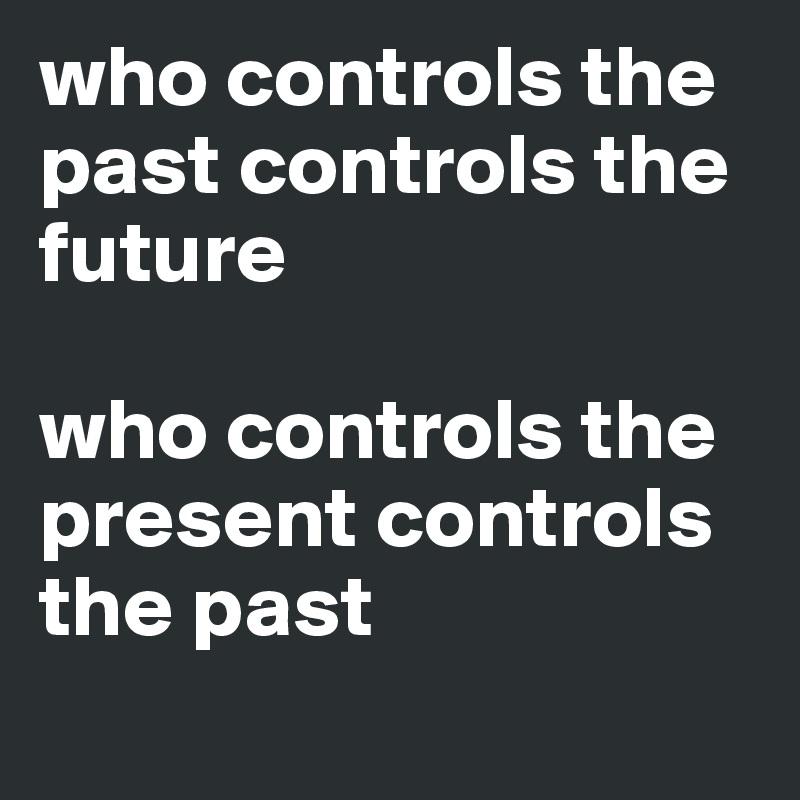 who controls the past controls the future   who controls the present controls the past