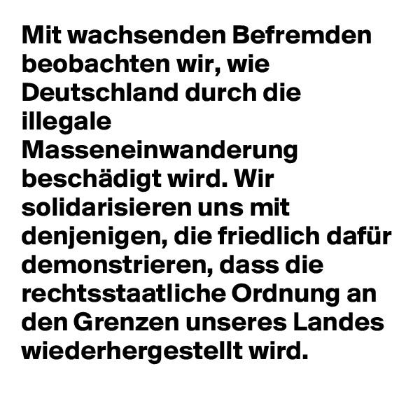 Mit wachsenden Befremden beobachten wir, wie Deutschland durch die illegale Masseneinwanderung beschädigt wird. Wir solidarisieren uns mit denjenigen, die friedlich dafür demonstrieren, dass die rechtsstaatliche Ordnung an den Grenzen unseres Landes wiederhergestellt wird.