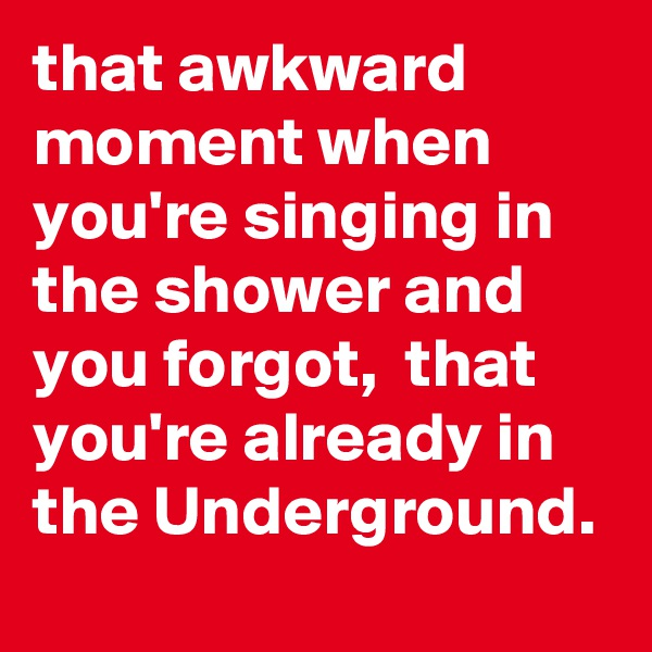 that awkward moment when you're singing in the shower and you forgot,  that you're already in the Underground.