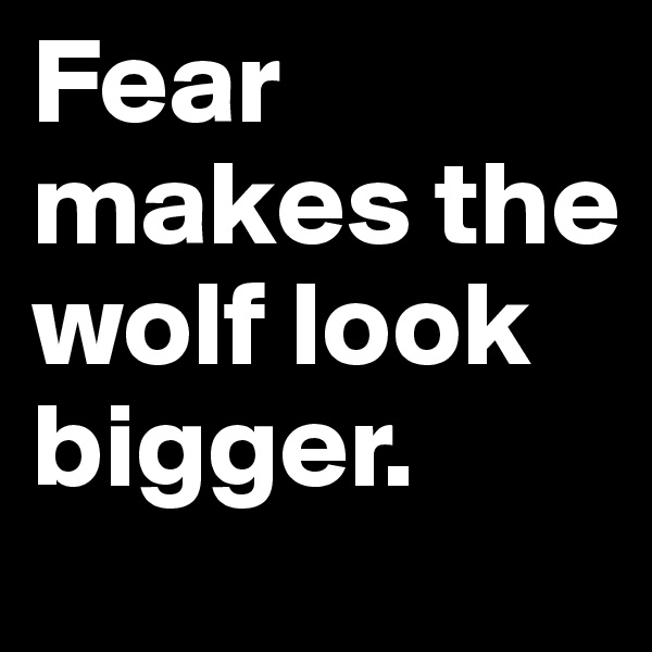 Fear makes the wolf look bigger.