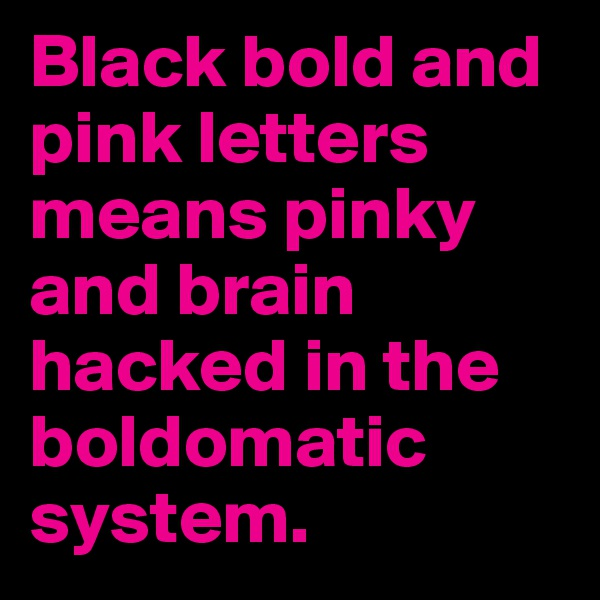 Black bold and pink letters means pinky and brain hacked in the boldomatic system.
