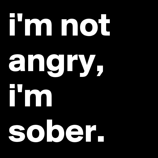 i'm not angry, i'm sober.