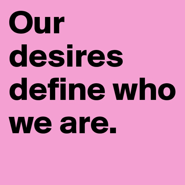 Our desires define who we are.