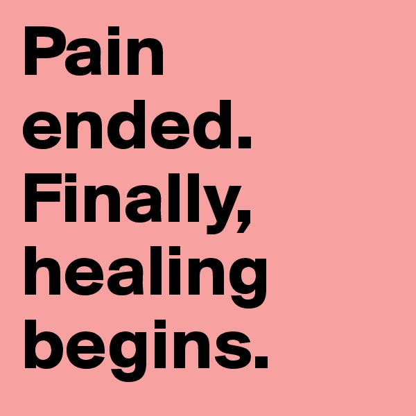 Pain ended.  Finally, healing begins.