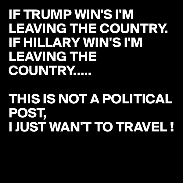 IF TRUMP WIN'S I'M LEAVING THE COUNTRY. IF HILLARY WIN'S I'M LEAVING THE COUNTRY.....  THIS IS NOT A POLITICAL POST, I JUST WAN'T TO TRAVEL !