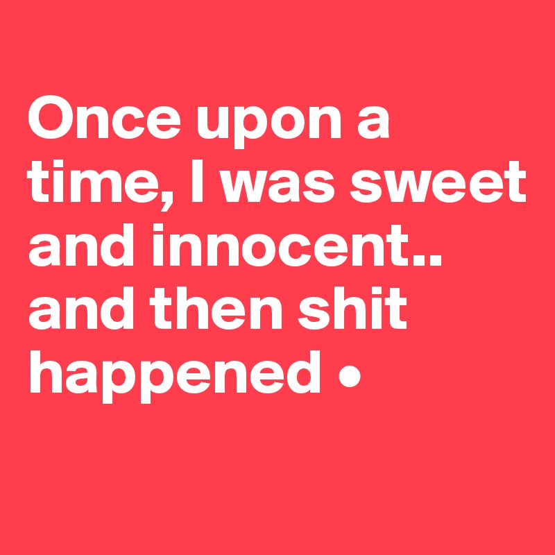 Once upon a time, I was sweet and innocent.. and then shit happened •